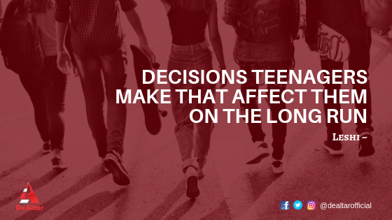 Decisions Teenagers Make That Affect Them On The Long Run By Leshi